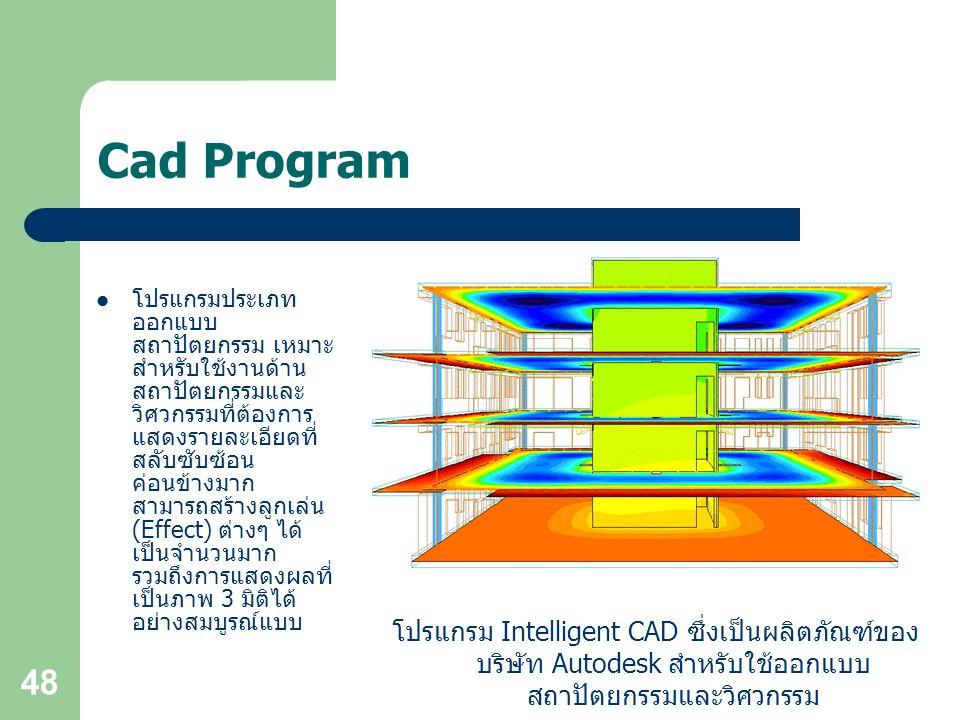 48 Cad Program โปรแกรมประเภท ออกแบบ สถาปัตยกรรม เหมาะ สำหรับใช้งานด้าน สถาปัตยกรรมและ วิศวกรรมที่ต้องการ แสดงรายละเอียดที่ สลับซับซ้อน ค่อนข้างมาก สามารถสร้างลูกเล่น (Effect) ต่างๆ ได้ เป็นจำนวนมาก รวมถึงการแสดงผลที่ เป็นภาพ 3 มิติได้ อย่างสมบูรณ์แบบ โปรแกรม Intelligent CAD ซึ่งเป็นผลิตภัณฑ์ของ บริษัท Autodesk สำหรับใช้ออกแบบ สถาปัตยกรรมและวิศวกรรม