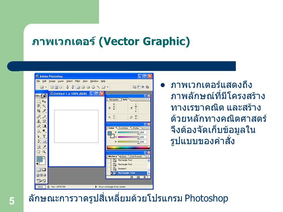5 ภาพเวกเตอร์ (Vector Graphic) ภาพเวกเตอร์แสดงถึง ภาพลักษณ์ที่มีโครงสร้าง ทางเรขาคณิต และสร้าง ด้วยหลักทางคณิตศาสตร์ จึงต้องจัดเก็บข้อมูลใน รูปแบบของคำสั่ง ลักษณะการวาดรูปสี่เหลี่ยมด้วยโปรแกรม Photoshop