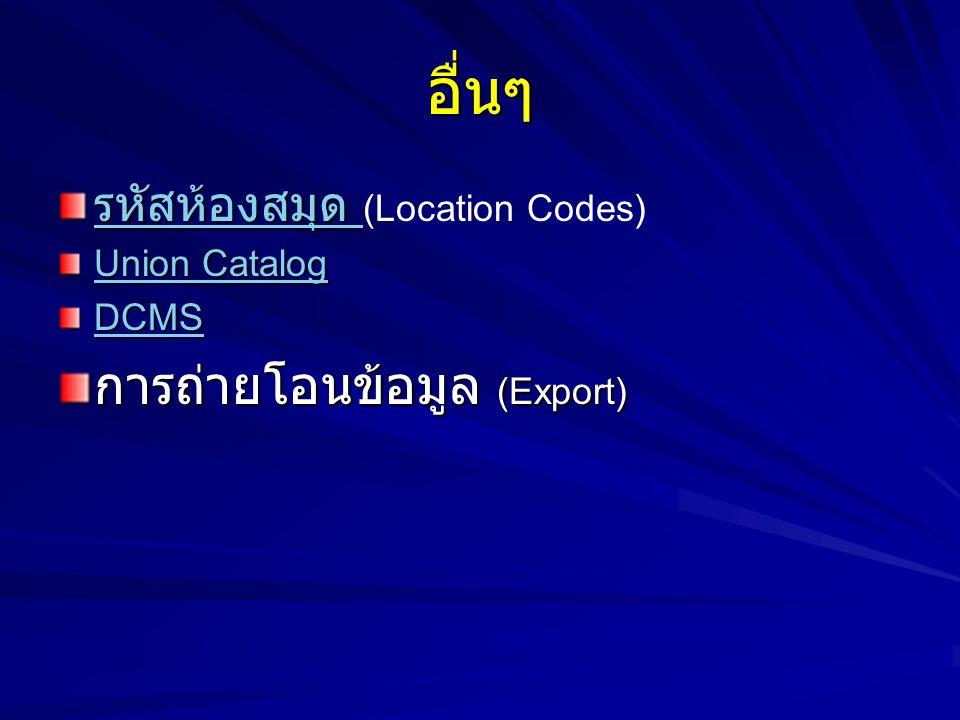 อื่นๆ รหัสห้องสมุด รหัสห้องสมุด รหัสห้องสมุด รหัสห้องสมุด (Location Codes) Union Catalog Union Catalog DCMS การถ่ายโอนข้อมูล (Export)