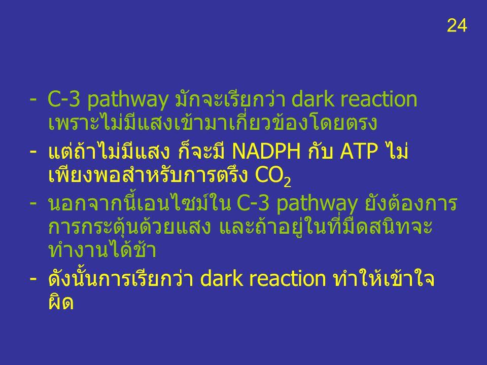 -C-3 pathway มักจะเรียกว่า dark reaction เพราะไม่มีแสงเข้ามาเกี่ยวข้องโดยตรง -แต่ถ้าไม่มีแสง ก็จะมี NADPH กับ ATP ไม่ เพียงพอสำหรับการตรึง CO 2 -นอกจา