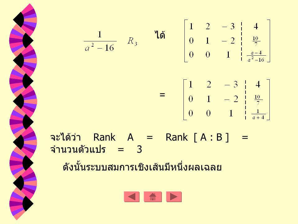 Rank A = 2 Rank [ A : B ] = 3 ดังนั้นระบบสมการเชิงเส้นนี้ไม่มีผลเฉลย ถ้า a R - { -4, 4 } ดังนั้นเมตริกซ์แต่ง เติม คือ จะได้ว่า Rank A = Rank [ A : B ]