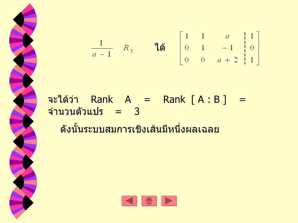 Rank A = 2 Rank [ A : B ] = 3 ดังนั้นระบบสมการเชิงเส้นนี้ไม่มีหลายผลเฉลย ถ้า a R - { -2, 1 } ดังนั้นเมตริกซ์แต่ง เติม คือ จะได้ว่า Rank A = Rank [ A :