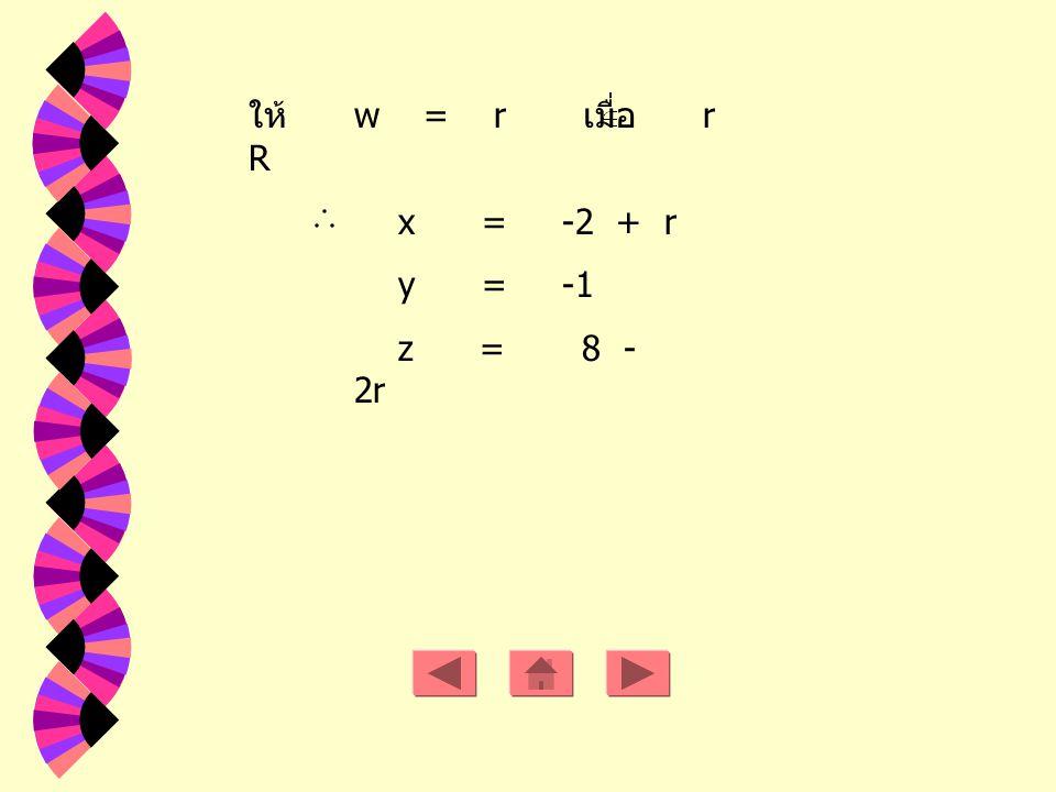 ให้ w = r เมื่อ r R x = -2 + r y = -1 z = 8 - 2r