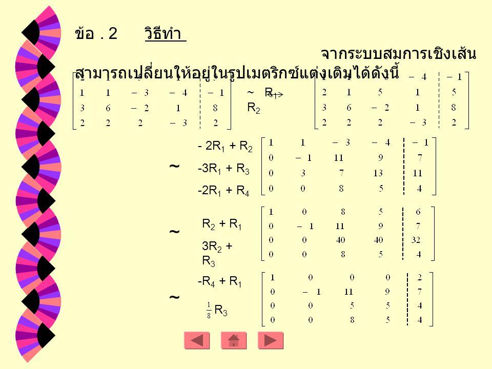 Rank A = 2 Rank [ A : B ] = 3 ดังนั้นระบบสมการเชิงเส้นนี้ไม่มีผลเฉลย ถ้า a R - { -4, 4 } ดังนั้นเมตริกซ์แต่ง เติม คือ จะได้ว่า Rank A = Rank [ A : B ] = 2 < จำนวนตัวแปร ดังนั้นระบบสมการเชิงเส้นมีหลายผลเฉลย ถ้า a = -4 ดังนั้น เมตริกซ์ แต่งเติมคือ จะได้ ว่า
