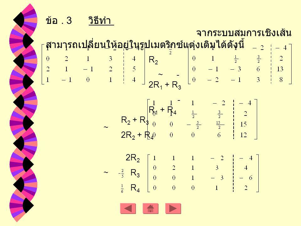Rank A = 2 Rank [ A : B ] = 3 ดังนั้นระบบสมการเชิงเส้นนี้ไม่มีหลายผลเฉลย ถ้า a R - { -2, 1 } ดังนั้นเมตริกซ์แต่ง เติม คือ จะได้ว่า Rank A = Rank [ A : B ] = 2 < จำนวนตัวแปร ดังนั้นระบบสมการเชิงเส้นมีหลายผลเฉลย ถ้า a = -2 ดังนั้น เมตริกซ์ แต่งเติมคือ จะได้ ว่า