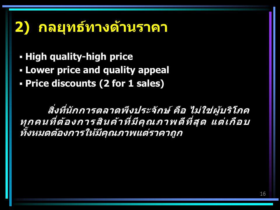 16 2) กลยุทธ์ทางด้านราคา  High quality-high price  Lower price and quality appeal  Price discounts (2 for 1 sales) สิ่งที่นักการตลาดพึงประจักษ์ คือ ไม่ใช่ผู้บริโภค ทุกคนที่ต้องการสินค้าที่มีคุณภาพดีที่สุด แต่เกือบ ทั้งหมดต้องการให้มีคุณภาพแต่ราคาถูก
