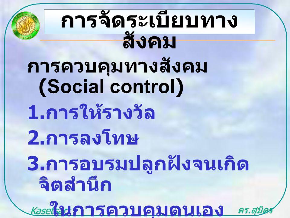 ดร. สุมิตร สุวรรณ.. Kasetsart University การควบคุมทางสังคม (Social control) 1. การให้รางวัล 2. การลงโทษ 3. การอบรมปลูกฝังจนเกิด จิตสำนึก ในการควบคุมตน