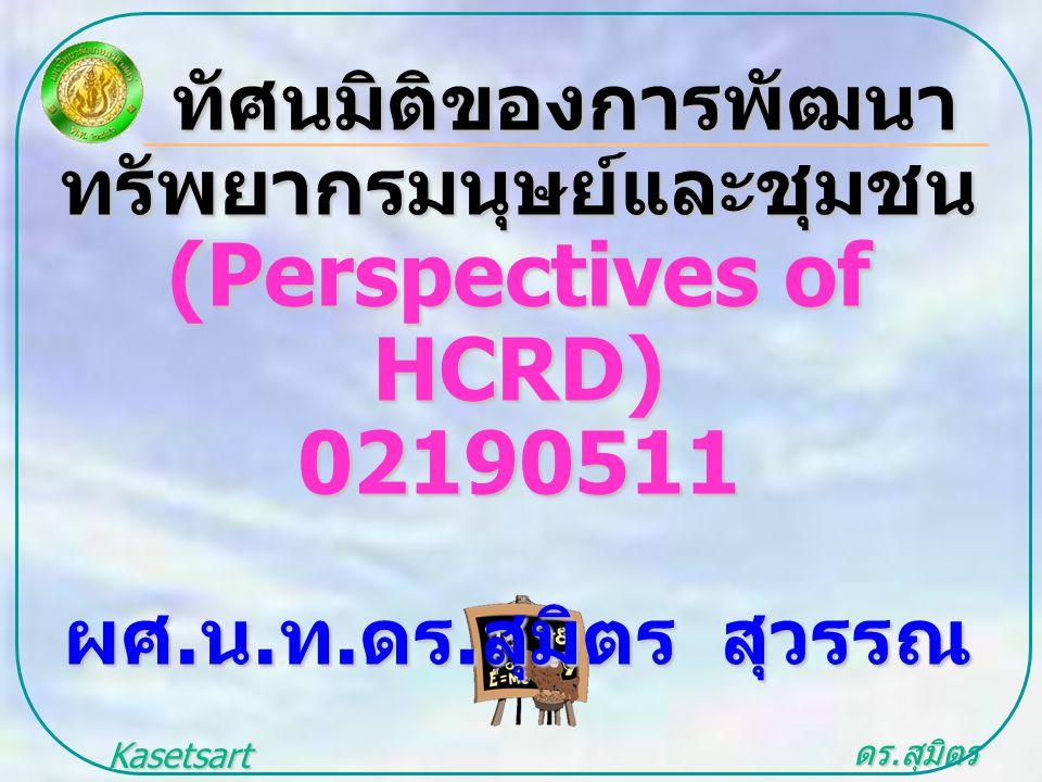 ดร. สุมิตร สุวรรณ.. Kasetsart University ทัศนมิติของการพัฒนา ทัศนมิติของการพัฒนาทรัพยากรมนุษย์และชุมชน (Perspectives of HCRD) 02190511 ผศ. น. ท. ดร. ส