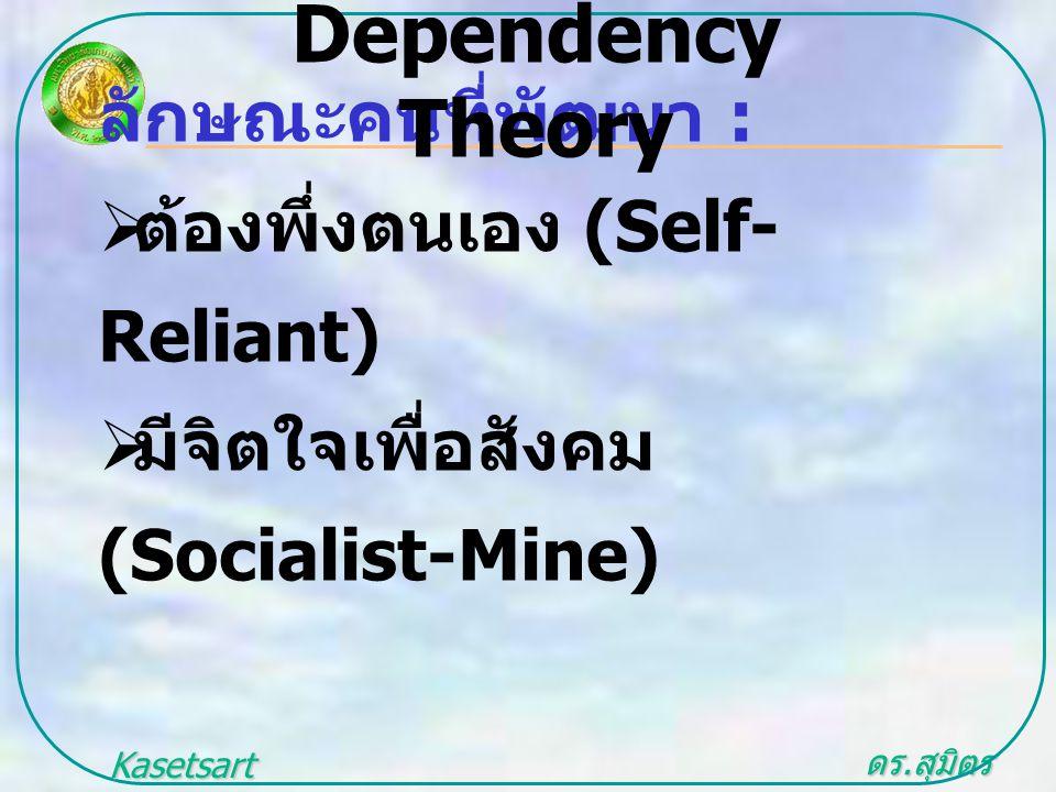 ดร. สุมิตร สุวรรณ.. Kasetsart University ลักษณะคนที่พัฒนา :  ต้องพึ่งตนเอง (Self- Reliant)  มีจิตใจเพื่อสังคม (Socialist-Mine) Dependency Theory