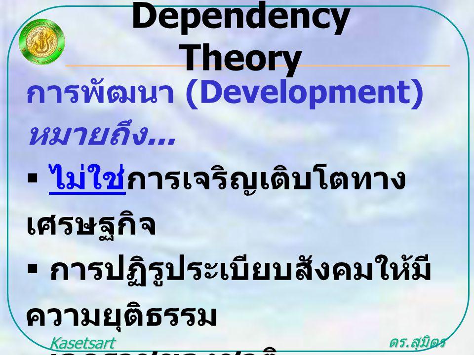 ดร. สุมิตร สุวรรณ.. Kasetsart University การพัฒนา (Development) หมายถึง...  ไม่ใช่การเจริญเติบโตทาง เศรษฐกิจ  การปฏิรูประเบียบสังคมให้มี ความยุติธรร