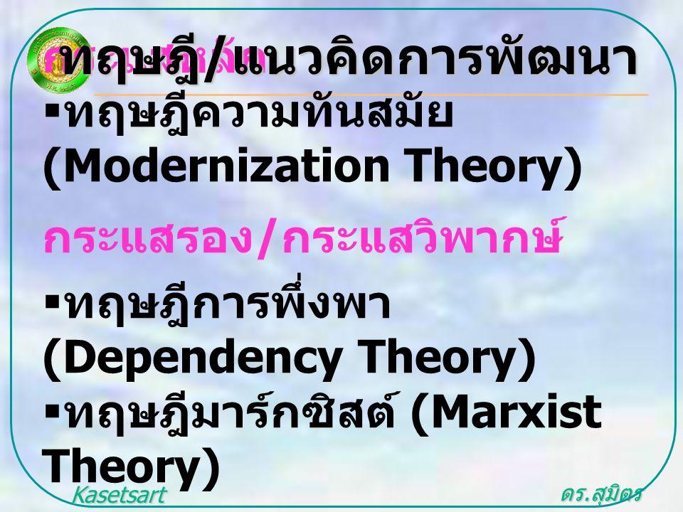 ดร. สุมิตร สุวรรณ.. Kasetsart University กระแสหลัก  ทฤษฎีความทันสมัย (Modernization Theory) กระแสรอง / กระแสวิพากษ์  ทฤษฎีการพึ่งพา (Dependency Theo