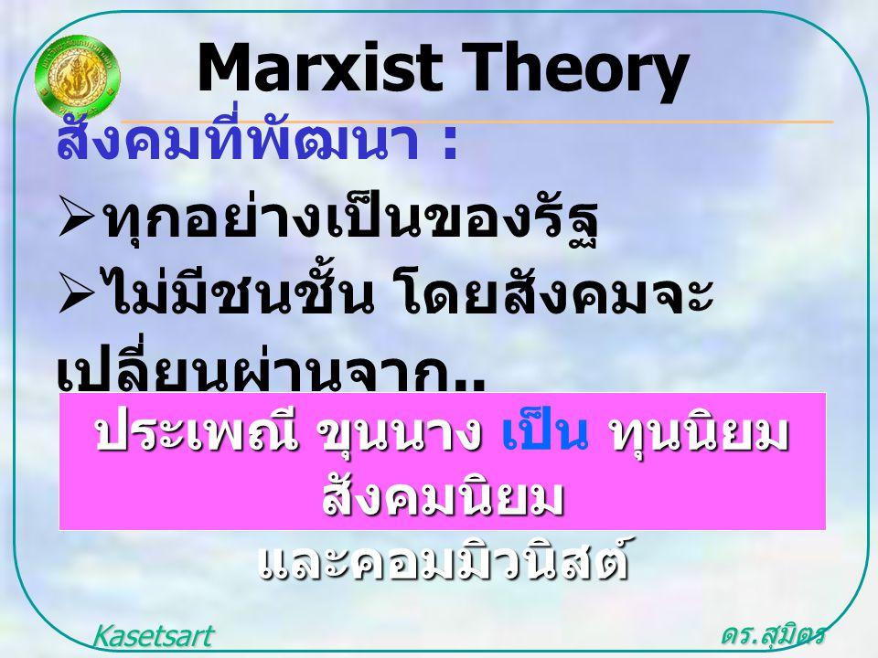 ดร. สุมิตร สุวรรณ.. Kasetsart University สังคมที่พัฒนา :  ทุกอย่างเป็นของรัฐ  ไม่มีชนชั้น โดยสังคมจะ เปลี่ยนผ่านจาก.. Marxist Theory ประเพณี ขุนนาง