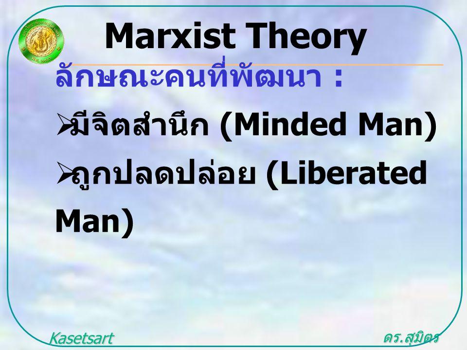 ดร. สุมิตร สุวรรณ.. Kasetsart University ลักษณะคนที่พัฒนา :  มีจิตสำนึก (Minded Man)  ถูกปลดปล่อย (Liberated Man) Marxist Theory