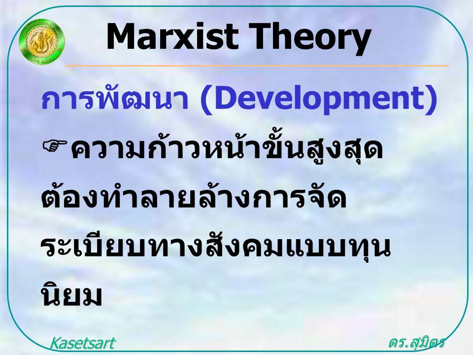 ดร. สุมิตร สุวรรณ.. Kasetsart University Marxist Theory การพัฒนา (Development)  ความก้าวหน้าขั้นสูงสุด ต้องทำลายล้างการจัด ระเบียบทางสังคมแบบทุน นิยม