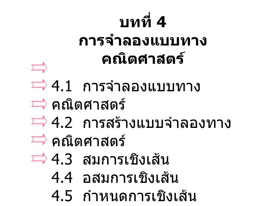 บทที่ 4 การจำลองแบบทาง คณิตศาสตร์ 4.1 การจำลองแบบทาง คณิตศาสตร์ 4.2 การสร้างแบบจำลองทาง คณิตศาสตร์ 4.3 สมการเชิงเส้น 4.4 อสมการเชิงเส้น 4.5 กำหนดการเช