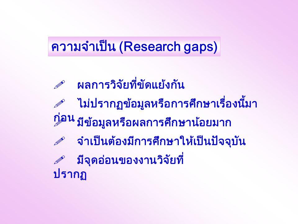 ความจำเป็น (Research gaps)  ผลการวิจัยที่ขัดแย้งกัน  ไม่ปรากฏข้อมูลหรือการศึกษาเรื่องนี้มา ก่อน  มีข้อมูลหรือผลการศึกษาน้อยมาก  จำเป็นต้องมีการศึกษาให้เป็นปัจจุบัน  มีจุดอ่อนของงานวิจัยที่ ปรากฏ