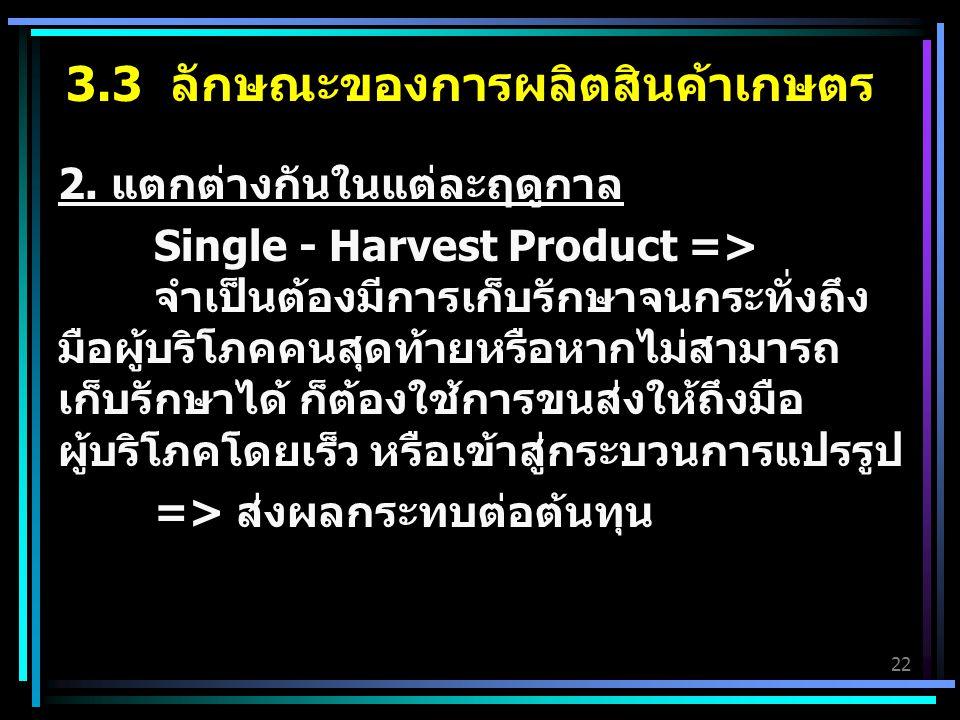 22 2. แตกต่างกันในแต่ละฤดูกาล Single - Harvest Product => จำเป็นต้องมีการเก็บรักษาจนกระทั่งถึง มือผู้บริโภคคนสุดท้ายหรือหากไม่สามารถ เก็บรักษาได้ ก็ต้