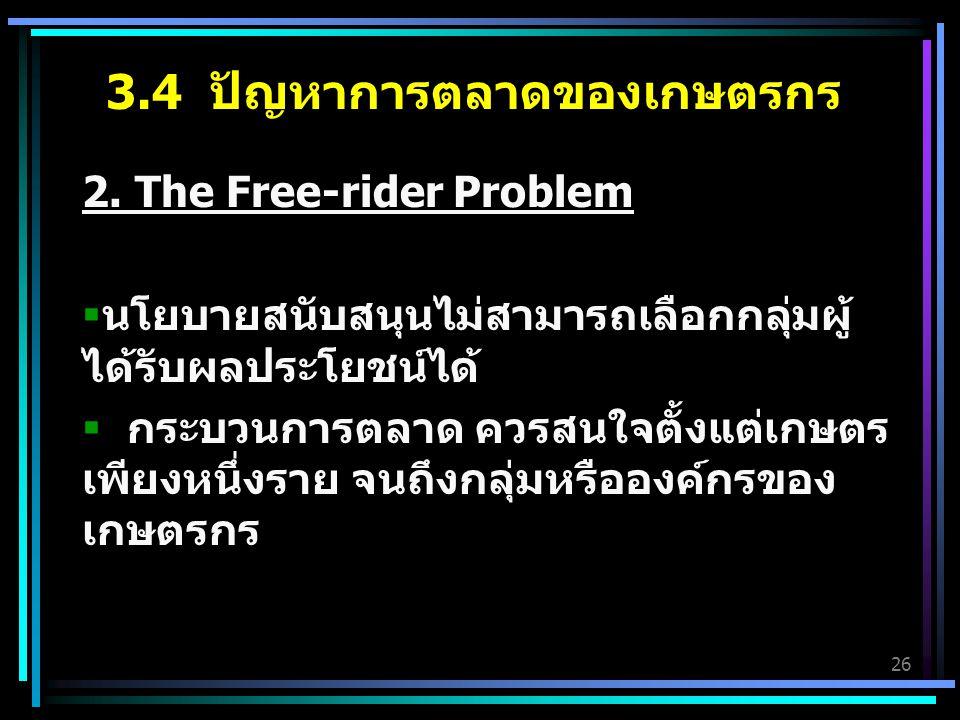 26 2. The Free-rider Problem  นโยบายสนับสนุนไม่สามารถเลือกกลุ่มผู้ ได้รับผลประโยชน์ได้  กระบวนการตลาด ควรสนใจตั้งแต่เกษตร เพียงหนึ่งราย จนถึงกลุ่มหร