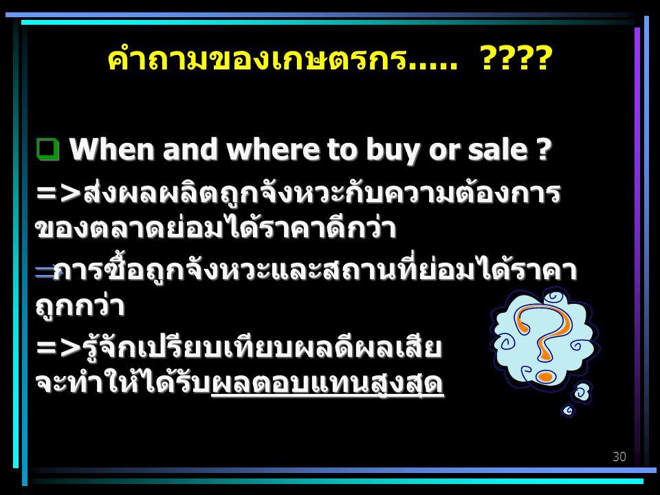 30 คำถามของเกษตรกร..... ????  When and where to buy or sale ? =>ส่งผลผลิตถูกจังหวะกับความต้องการ ของตลาดย่อมได้ราคาดีกว่า  การซื้อถูกจังหวะและสถานที