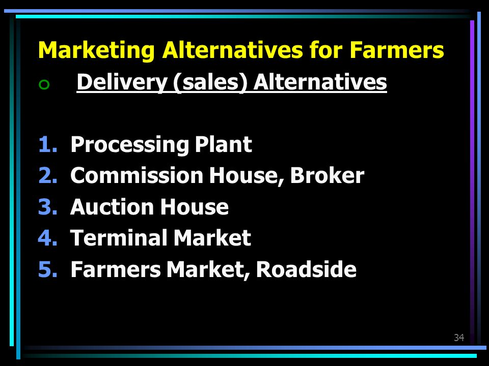 34 Marketing Alternatives for Farmers ๐ Delivery (sales) Alternatives 1.Processing Plant 2.Commission House, Broker 3.Auction House 4.Terminal Market