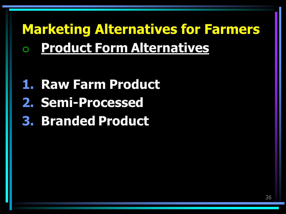 36 Marketing Alternatives for Farmers ๐Product Form Alternatives 1.Raw Farm Product 2.Semi-Processed 3.Branded Product