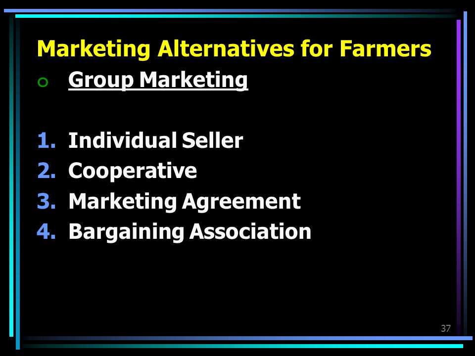 37 Marketing Alternatives for Farmers ๐Group Marketing 1.Individual Seller 2.Cooperative 3.Marketing Agreement 4.Bargaining Association