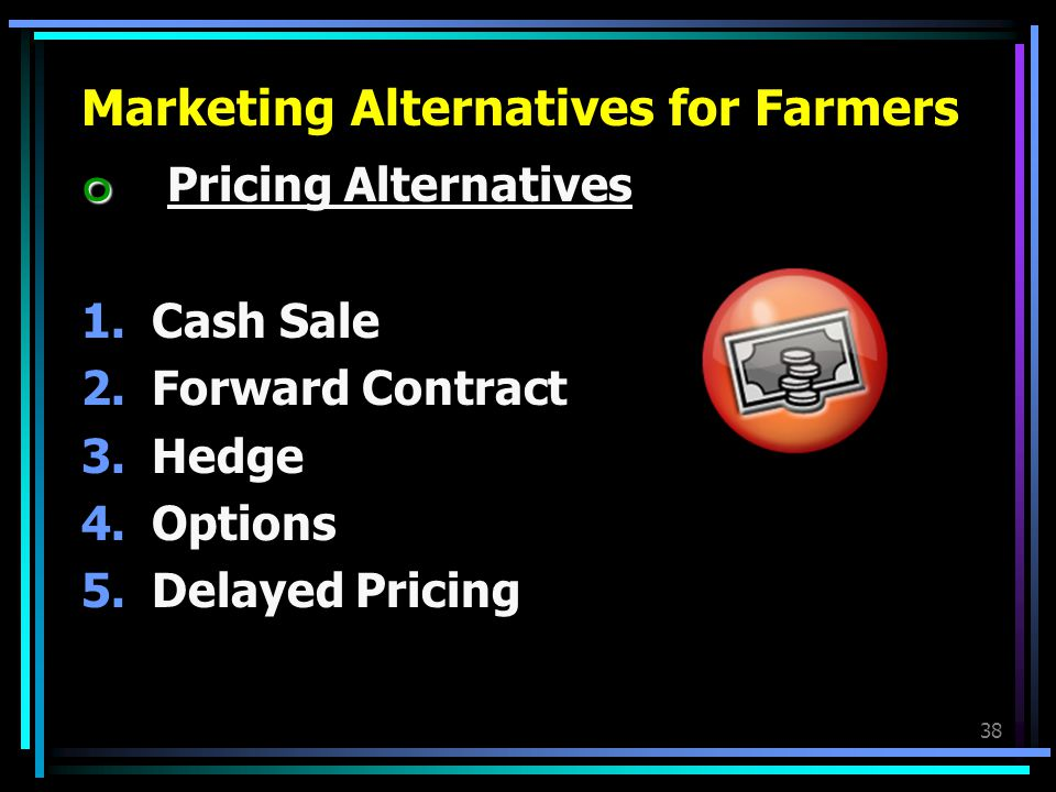 38 Marketing Alternatives for Farmers ๐ ๐ Pricing Alternatives 1.Cash Sale 2.Forward Contract 3.Hedge 4.Options 5.Delayed Pricing