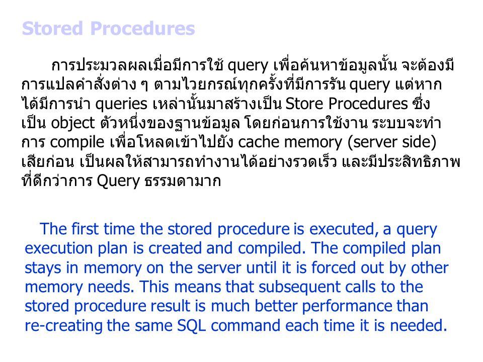 Stored Procedures การประมวลผลเมื่อมีการใช้ query เพื่อค้นหาข้อมูลนั้น จะต้องมี การแปลคำสั่งต่าง ๆ ตามไวยกรณ์ทุกครั้งที่มีการรัน query แต่หาก ได้มีการน