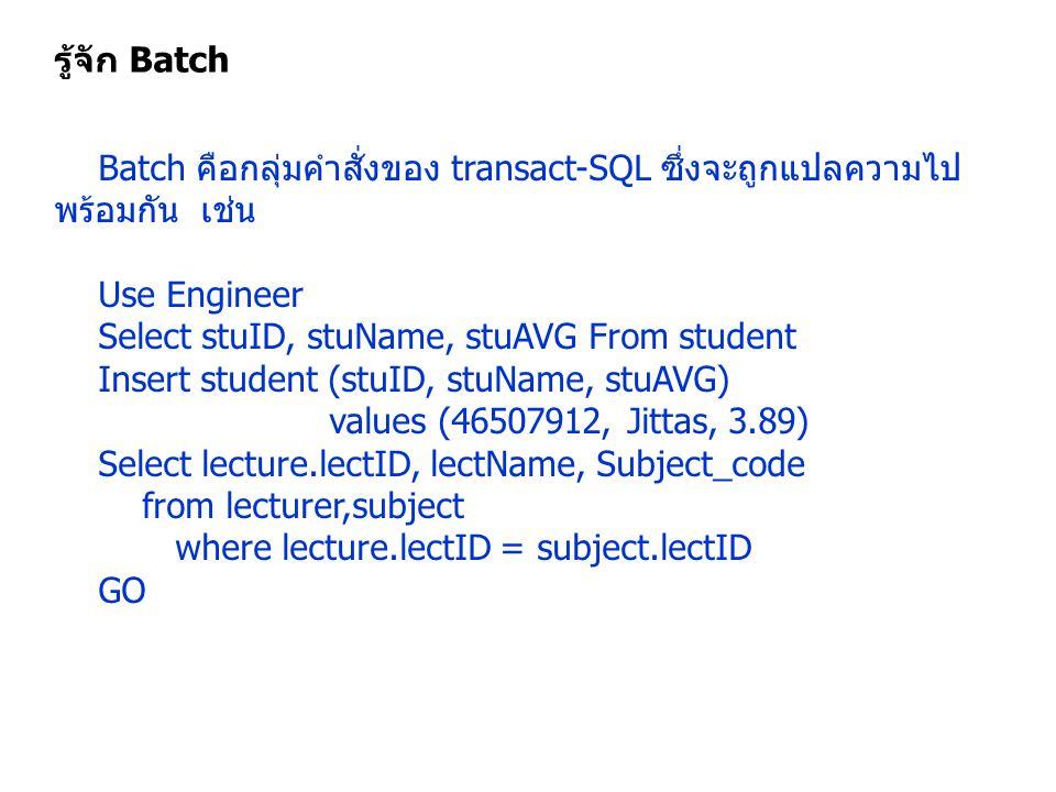 รู้จัก Batch Batch คือกลุ่มคำสั่งของ transact-SQL ซึ่งจะถูกแปลความไป พร้อมกัน เช่น Use Engineer Select stuID, stuName, stuAVG From student Insert stud