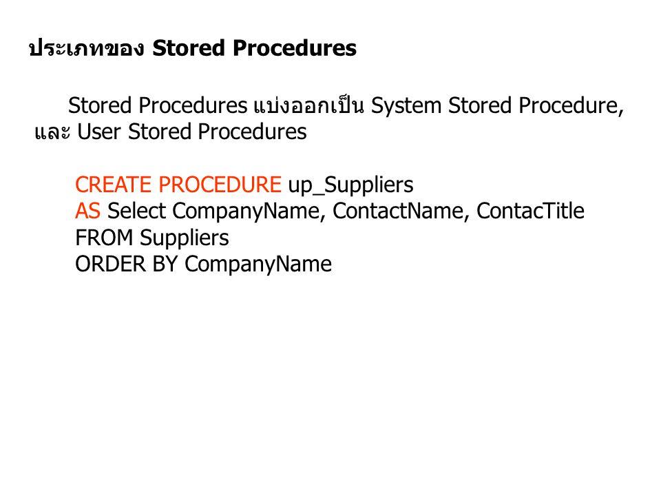 ประเภทของ Stored Procedures Stored Procedures แบ่งออกเป็น System Stored Procedure, และ User Stored Procedures CREATE PROCEDURE up_Suppliers AS Select
