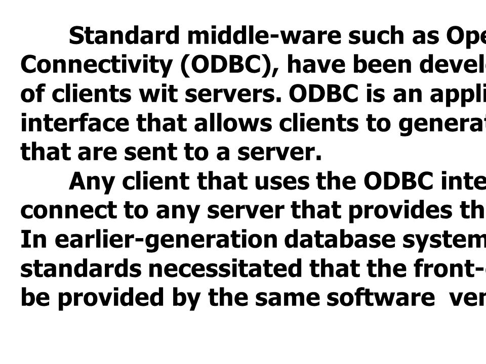 Standard middle-ware such as Open Database Connectivity (ODBC), have been developed for interfacing of clients wit servers.