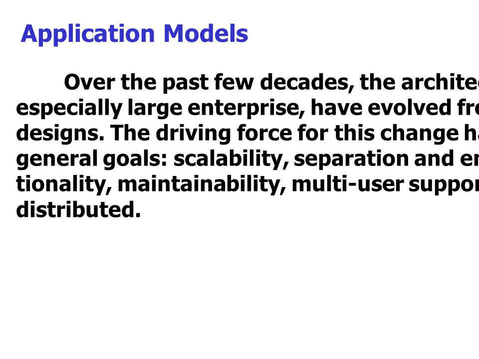 Application Models Over the past few decades, the architecture of applications, especially large enterprise, have evolved from single-tier to n-tier designs.