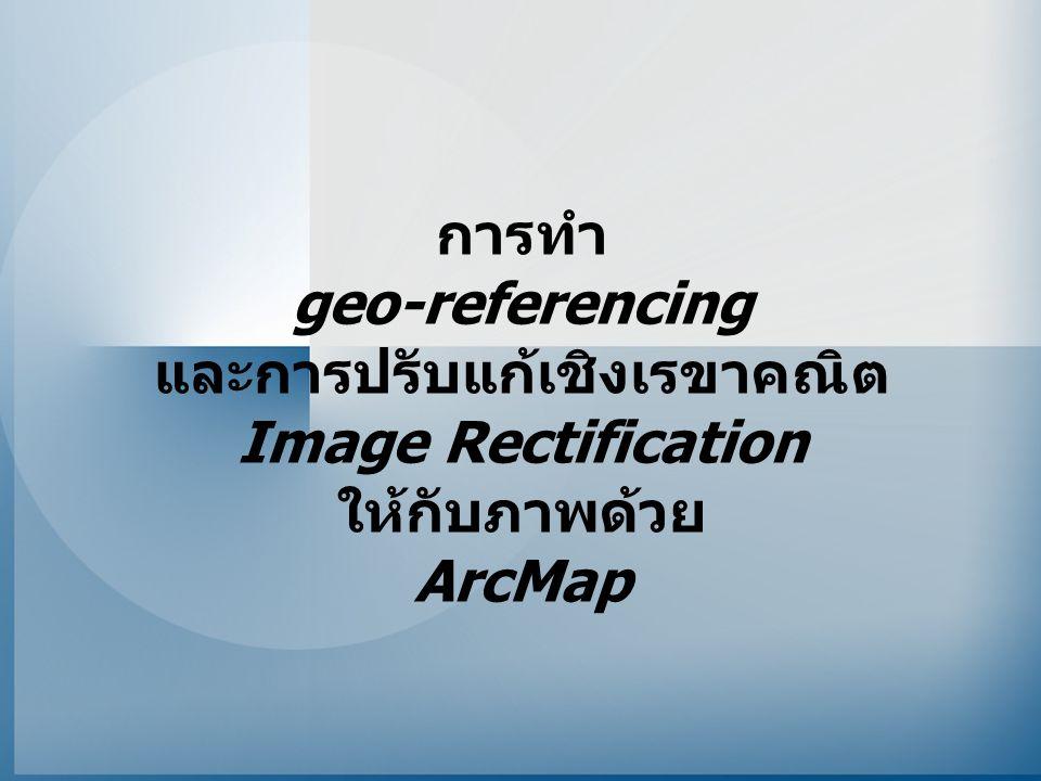 การทำ geo-referencing และการปรับแก้เชิงเรขาคณิต Image Rectification ให้กับภาพด้วย ArcMap