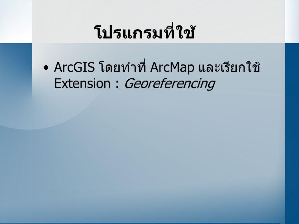 โปรแกรมที่ใช้ ArcGIS โดยทำที่ ArcMap และเรียกใช้ Extension : Georeferencing