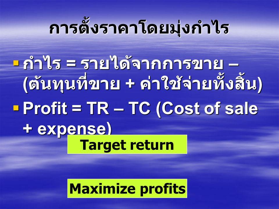 การตั้งราคาโดยมุ่งกำไร  กำไร = รายได้จากการขาย – ( ต้นทุนที่ขาย + ค่าใช้จ่ายทั้งสิ้น )  Profit = TR – TC (Cost of sale + expense) Maximize profits Target return