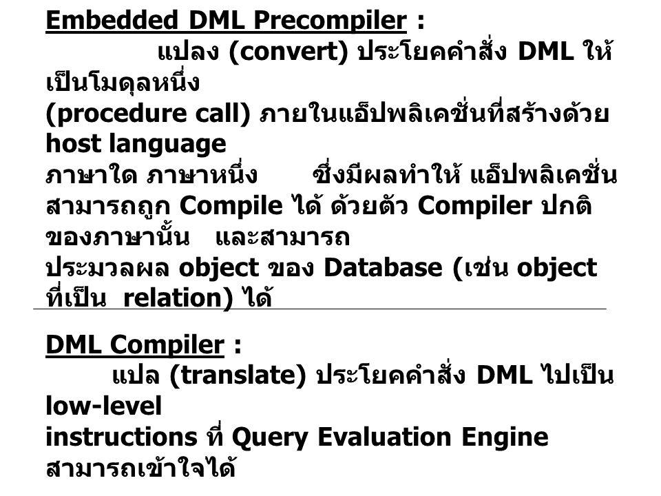 Embedded DML Precompiler : แปลง (convert) ประโยคคำสั่ง DML ให้ เป็นโมดุลหนึ่ง (procedure call) ภายในแอ็ปพลิเคชั่นที่สร้างด้วย host language ภาษาใด ภาษาหนึ่ง ซึ่งมีผลทำให้ แอ็ปพลิเคชั่น สามารถถูก Compile ได้ ด้วยตัว Compiler ปกติ ของภาษานั้น และสามารถ ประมวลผล object ของ Database ( เช่น object ที่เป็น relation) ได้ DML Compiler : แปล (translate) ประโยคคำสั่ง DML ไปเป็น low-level instructions ที่ Query Evaluation Engine สามารถเข้าใจได้ Embedded DML Precompiler ต้องติดต่อกับ DML Compiler เพื่อ สร้าง Object Code ที่เหมาะสม