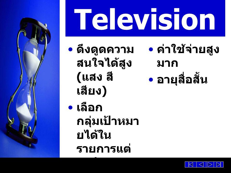 Television ดึงดูดความ สนใจได้สูง ( แสง สี เสียง ) เลือก กลุ่มเป้าหมา ยได้ใน รายการแต่ ละประเภท ครอบคลุม ผู้ชมได้ จำนวนมาก ค่าใช้จ่ายสูง มาก อายุสื่อสั