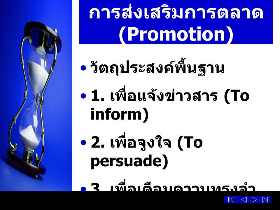 การส่งเสริมการตลาด (Promotion) วัตถุประสงค์พื้นฐาน 1. เพื่อแจ้งข่าวสาร (To inform) 2. เพื่อจูงใจ (To persuade) 3. เพื่อเตือนความทรงจำ (To remind)