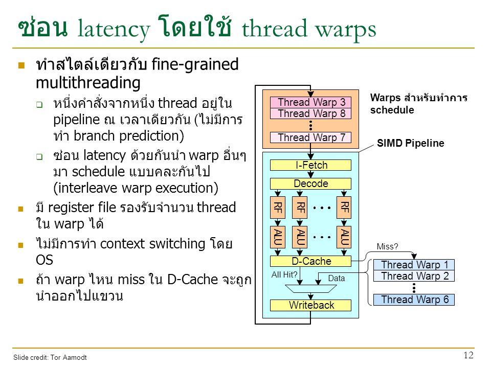 ซ่อน latency โดยใช้ thread warps ทำสไตล์เดียวกับ fine-grained multithreading  หนึ่งคำสั่งจากหนึ่ง thread อยู่ใน pipeline ณ เวลาเดียวกัน (ไม่มีการ ทำ