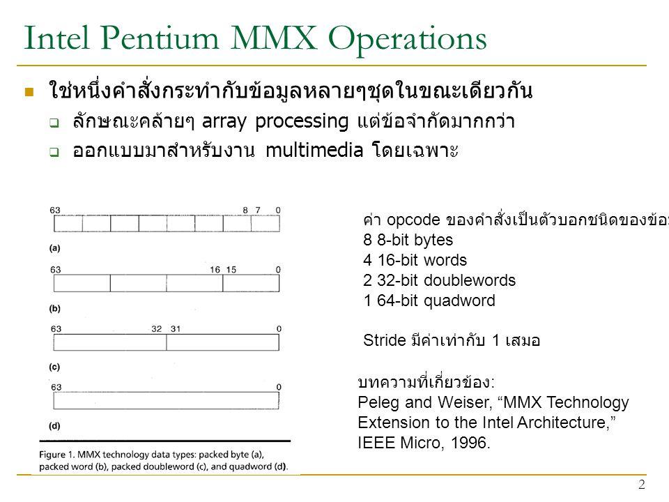 Intel Pentium MMX Operations ใช่หนึ่งคำสั่งกระทำกับข้อมูลหลายๆชุดในขณะเดียวกัน  ลักษณะคล้ายๆ array processing แต่ข้อจำกัดมากกว่า  ออกแบบมาสำหรับงาน