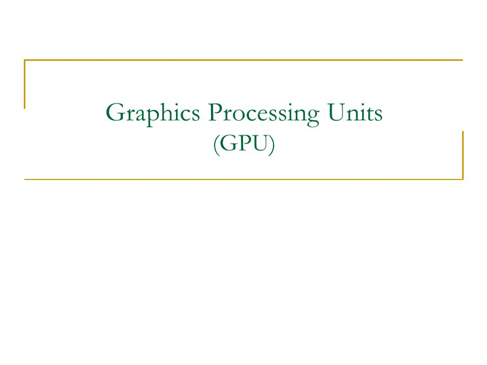 Graphics Processing Units (GPU)
