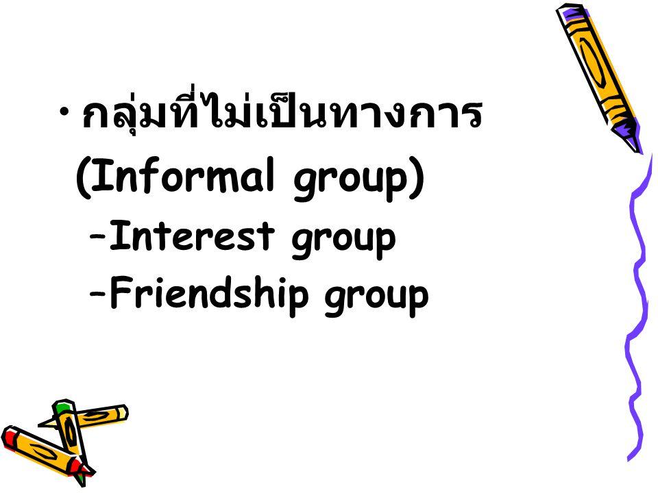 กลุ่มที่ไม่เป็นทางการ (Informal group) –Interest group –Friendship group