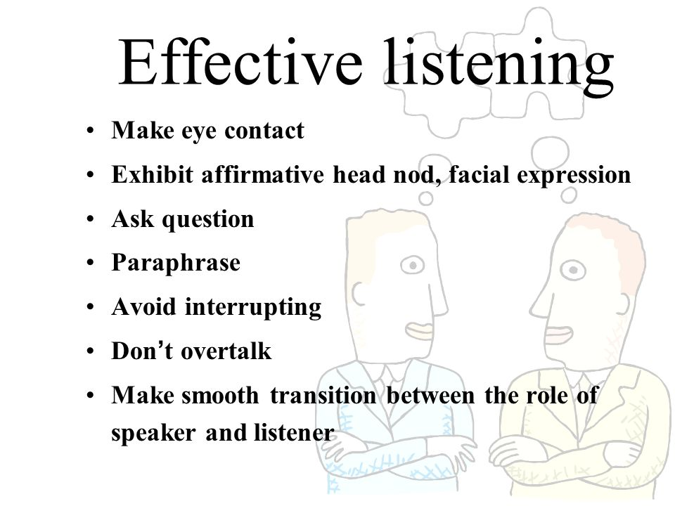Effective listening Make eye contact Exhibit affirmative head nod, facial expression Ask question Paraphrase Avoid interrupting Don ' t overtalk Make smooth transition between the role of speaker and listener