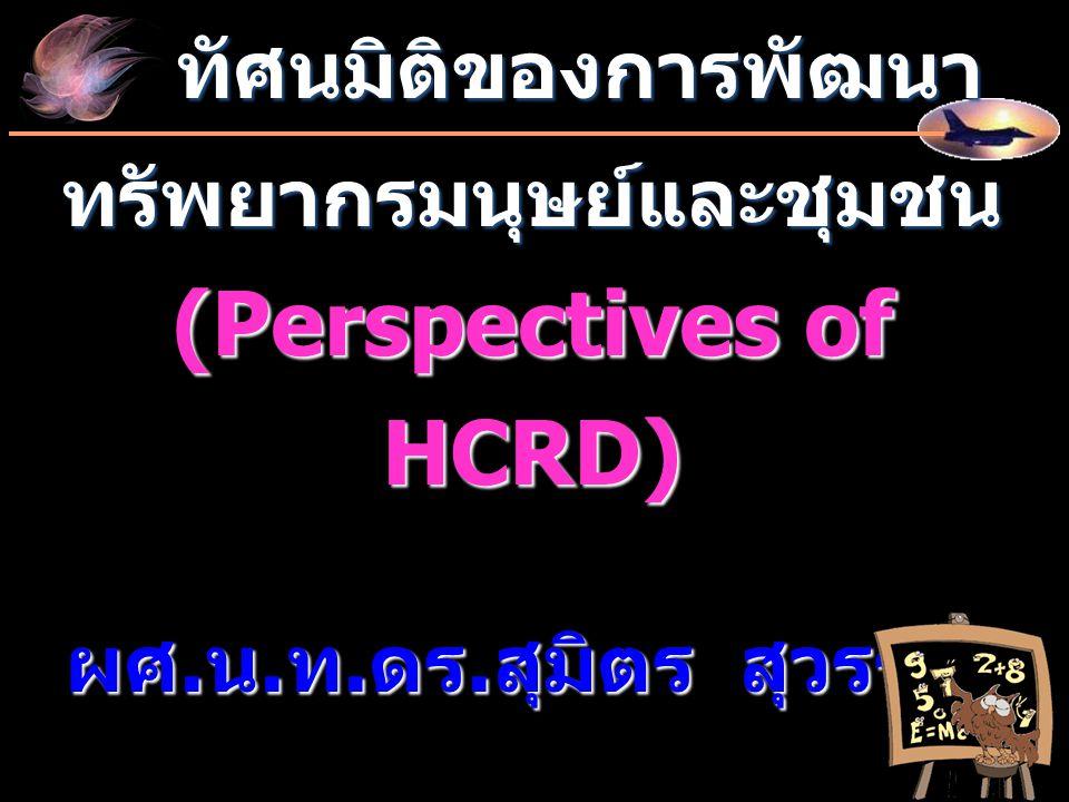 ทัศนมิติของการพัฒนา ทัศนมิติของการพัฒนาทรัพยากรมนุษย์และชุมชน (Perspectives of HCRD) ผศ. น. ท. ดร. สุมิตร สุวรรณ