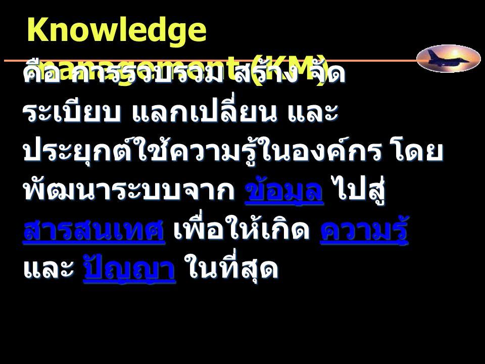 Knowledge management (KM) คือ การรวบรวม สร้าง จัด ระเบียบ แลกเปลี่ยน และ ประยุกต์ใช้ความรู้ในองค์กร โดย พัฒนาระบบจาก ข้อมูล ไปสู่ สารสนเทศ เพื่อให้เกิ