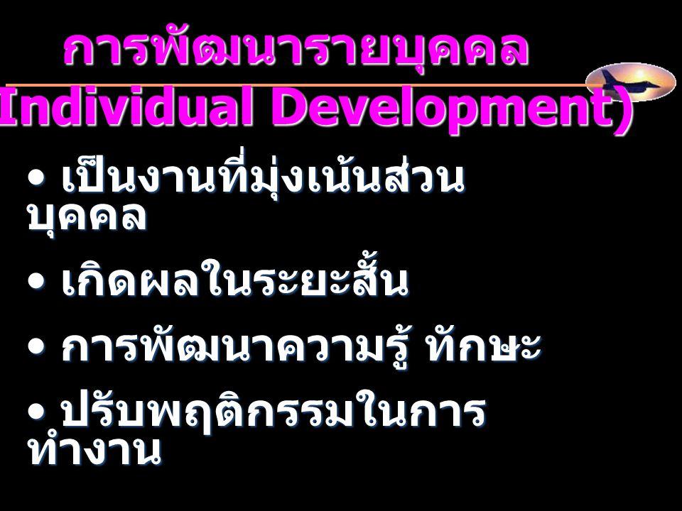 การพัฒนารายบุคคล (Individual Development) เป็นงานที่มุ่งเน้นส่วน บุคคล เป็นงานที่มุ่งเน้นส่วน บุคคล เกิดผลในระยะสั้น เกิดผลในระยะสั้น การพัฒนาความรู้