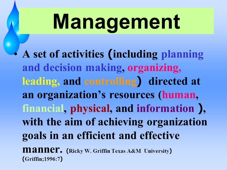 Management A set of activities ( including planning and decision making, organizing, leading, and controlling ) directed at an organization's resources (human, financial, physical, and information ), with the aim of achieving organization goals in an efficient and effective manner.