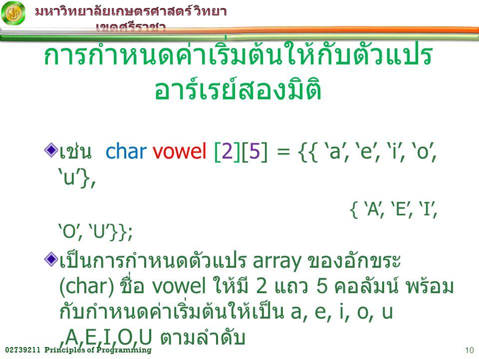 เช่น char vowel [2][5] = {{ 'a', 'e', 'i', 'o', 'u'}, { 'A', 'E', 'I', 'O', 'U'}}; เป็นการกำหนดตัวแปร array ของอักขระ (char) ชื่อ vowel ให้มี 2 แถว 5
