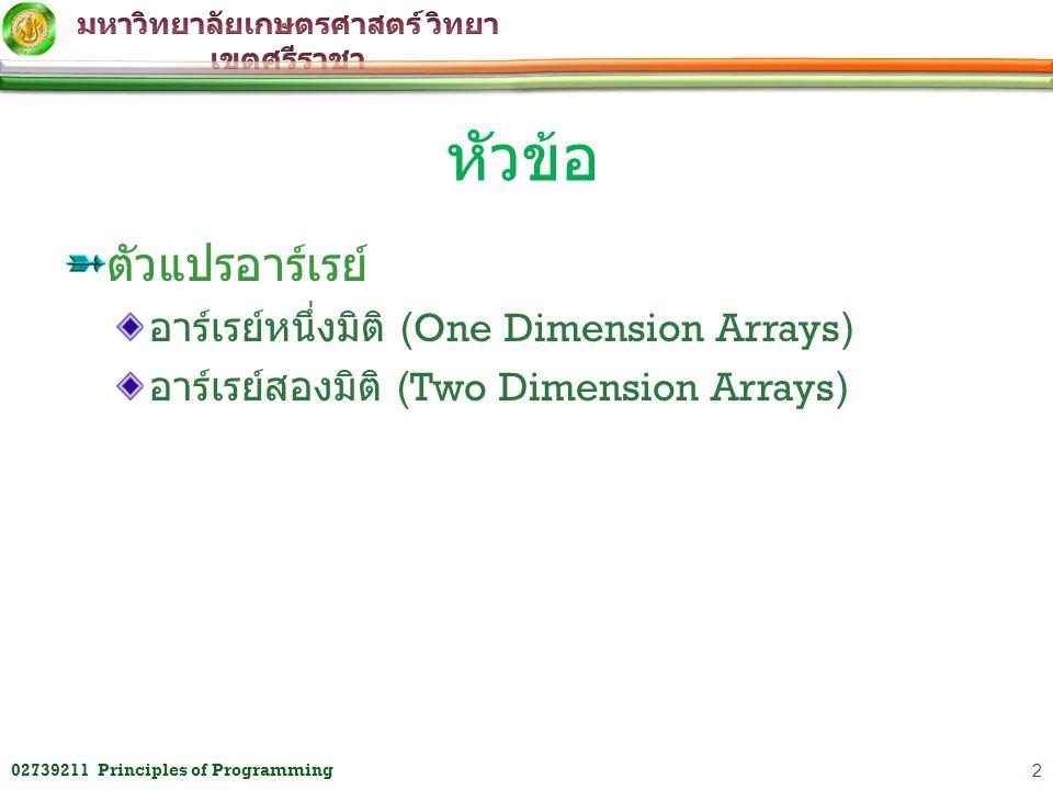 ตัวแปรอาร์เรย์ อาร์เรย์หนึ่งมิติ (One Dimension Arrays) อาร์เรย์สองมิติ (Two Dimension Arrays) หัวข้อ 202739211 Principles of Programming