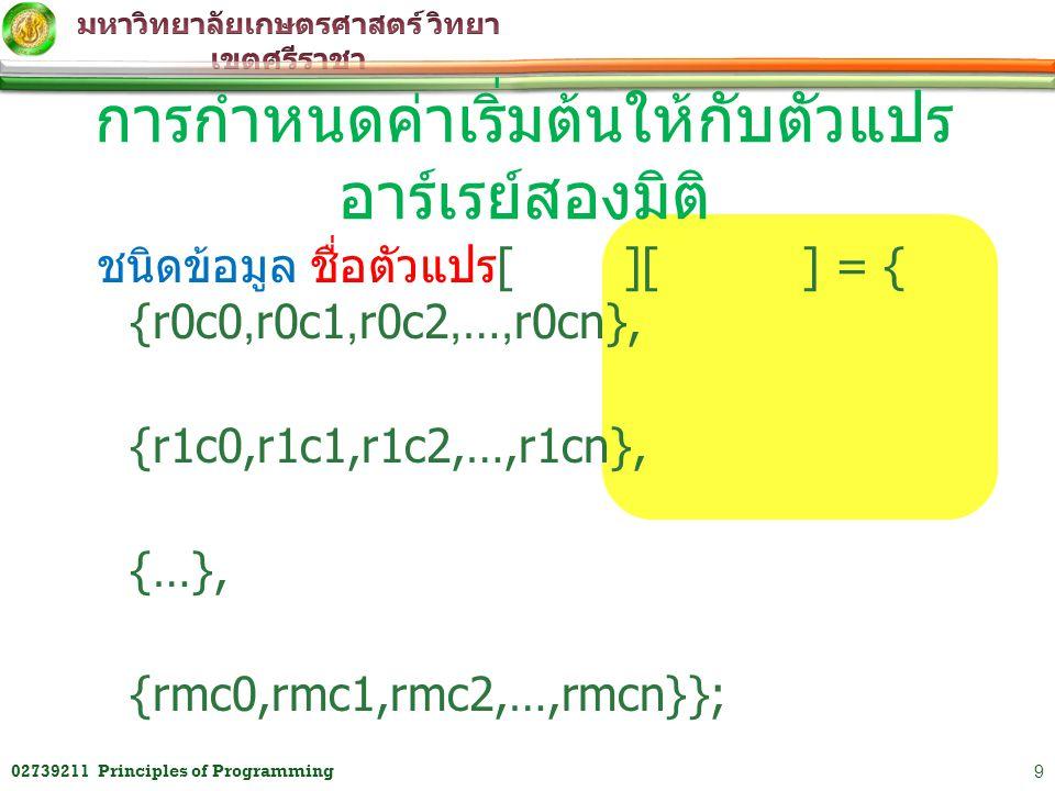 เช่น char vowel [2][5] = {{ 'a', 'e', 'i', 'o', 'u'}, { 'A', 'E', 'I', 'O', 'U'}}; เป็นการกำหนดตัวแปร array ของอักขระ (char) ชื่อ vowel ให้มี 2 แถว 5 คอลัมน์ พร้อม กับกำหนดค่าเริ่มต้นให้เป็น a, e, i, o, u,A,E,I,O,U ตามลำดับ การกำหนดค่าเริ่มต้นให้กับตัวแปร อาร์เรย์สองมิติ 1002739211 Principles of Programming